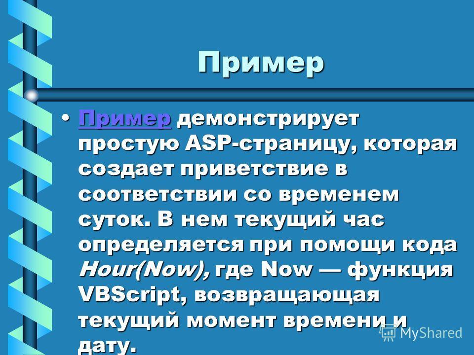 Пример Пример демонстрирует простую ASP-страницу, которая создает приветствие в соответствии со временем суток. В нем текущий час определяется при помощи кода Hour(Now), где Now функция VBScript, возвращающая текущий момент времени и дату.Пример демо
