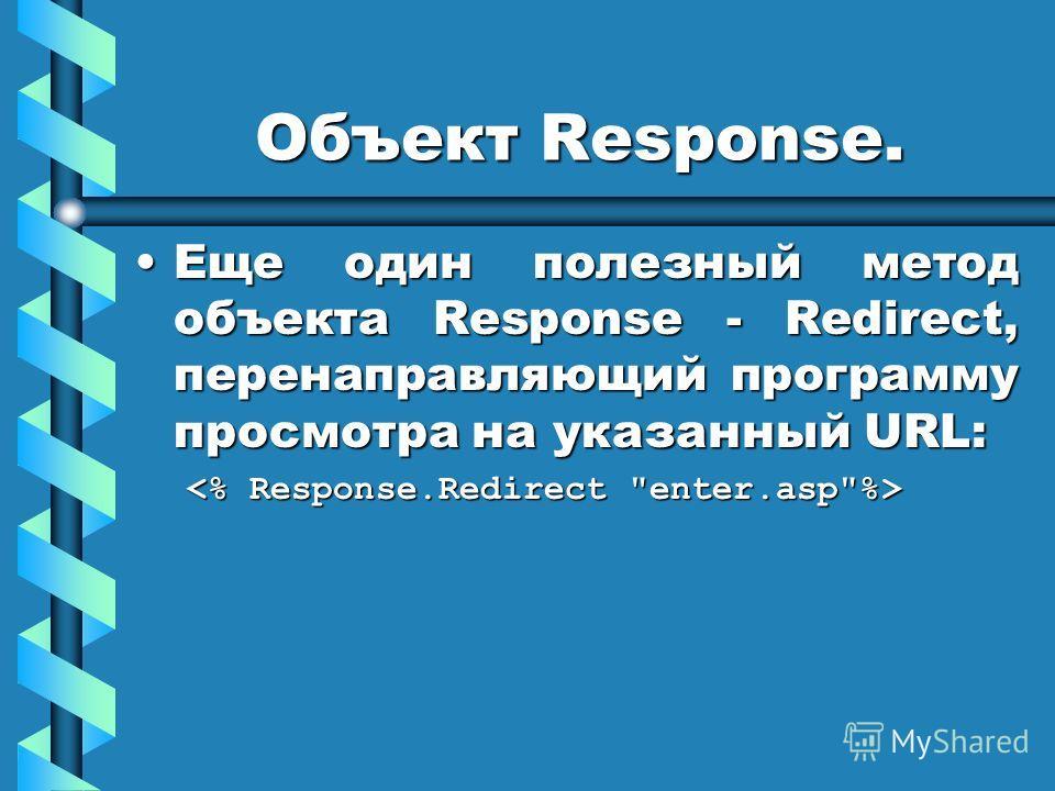 Объект Response. Еще один полезный метод объекта Response - Redirect, перенаправляющий программу просмотра на указанный URL:Еще один полезный метод объекта Response - Redirect, перенаправляющий программу просмотра на указанный URL: