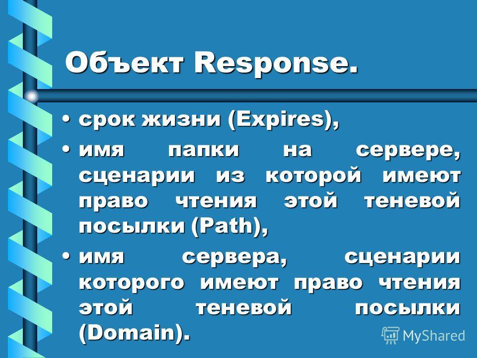 Объект Response. срок жизни (Expires),срок жизни (Expires), имя папки на сервере, сценарии из которой имеют право чтения этой теневой посылки (Path),имя папки на сервере, сценарии из которой имеют право чтения этой теневой посылки (Path), имя сервера