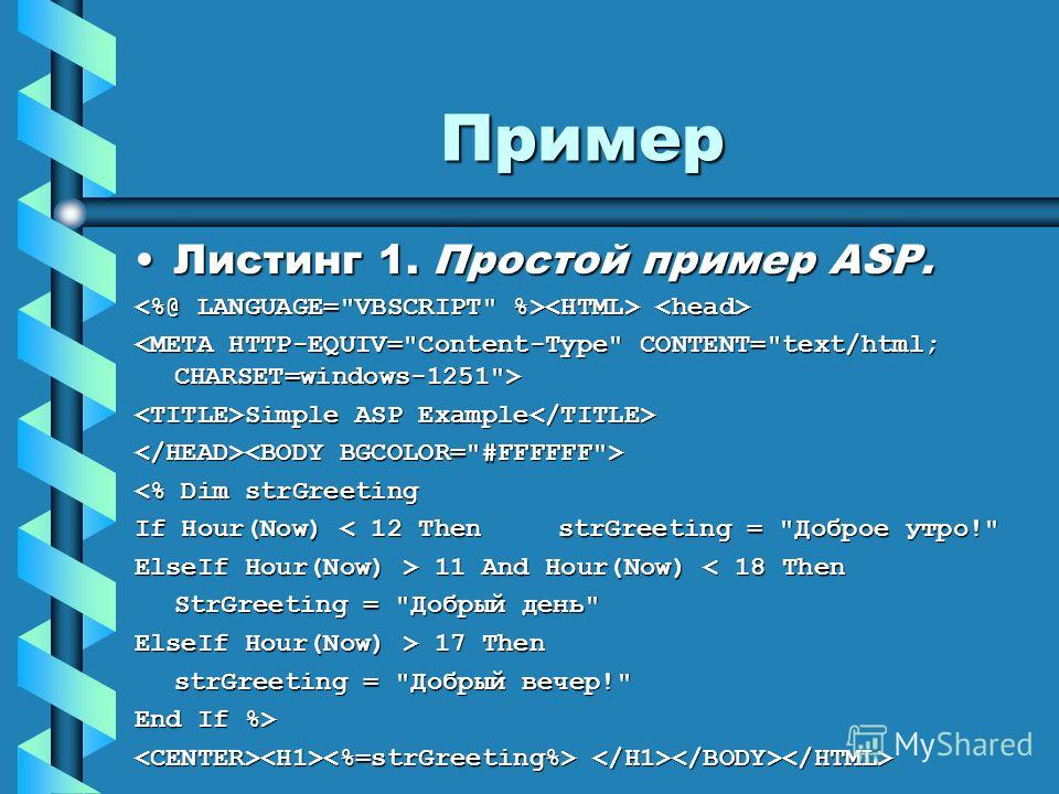 Пример Листинг 1. Простой пример ASP.Листинг 1. Простой пример ASP. Simple ASP Example Simple ASP Example  11 And Hour(Now) 11 And Hour(Now) < 18 Then StrGreeting = Добрый день ElseIf Hour(Now) > 17 Then strGreeting = Добрый вечер! End If %>