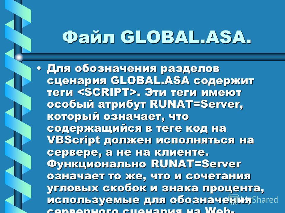 Файл GLOBAL.ASA. Для обозначения разделов сценария GLOBAL.ASA содержит теги. Эти теги имеют особый атрибут RUNAT=Server, который означает, что содержащийся в теге код на VBScript должен исполняться на сервере, а не на клиенте. Функционально RUNAT=Ser