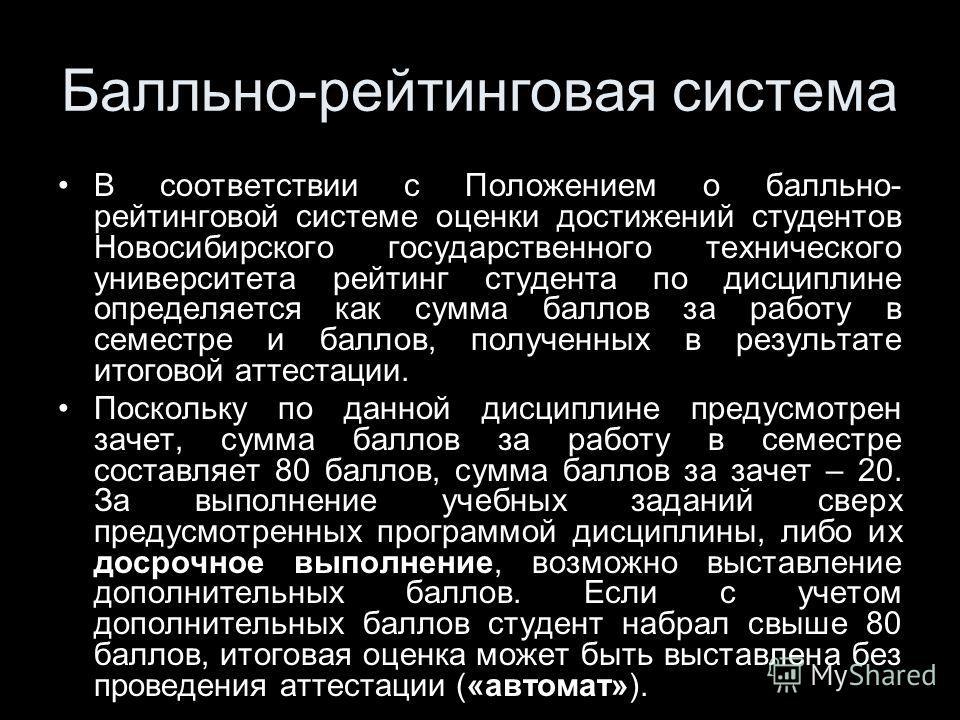 Балльно-рейтинговая система В соответствии с Положением о балльно- рейтинговой системе оценки достижений студентов Новосибирского государственного технического университета рейтинг студента по дисциплине определяется как сумма баллов за работу в семе
