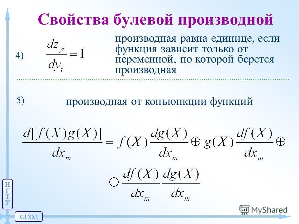 ССОД НГТУНГТУ Свойства булевой производной производная равна единице, если функция зависит только от переменной, по которой берется производная 4) 5) производная от конъюнкции функций