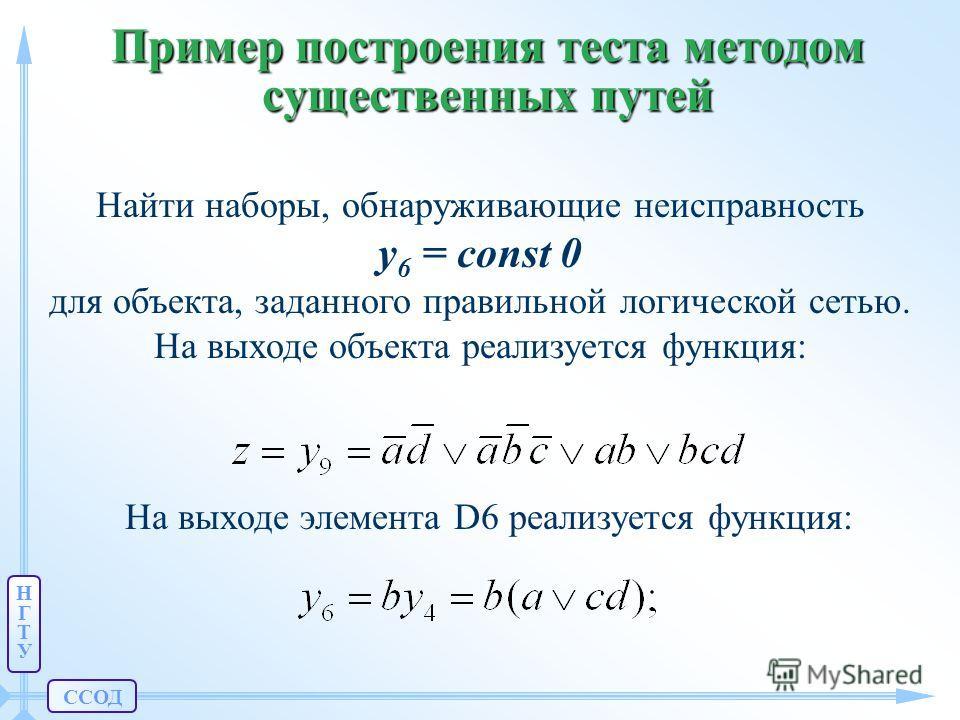 ССОД НГТУНГТУ Пример построения теста методом существенных путей Найти наборы, обнаруживающие неисправность y 6 = const 0 для объекта, заданного правильной логической сетью. На выходе объекта реализуется функция: На выходе элемента D6 реализуется фун
