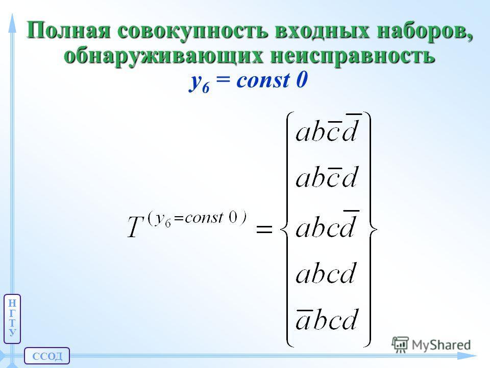 ССОД НГТУНГТУ Полная совокупность входных наборов, обнаруживающих неисправность Полная совокупность входных наборов, обнаруживающих неисправность y 6 = const 0