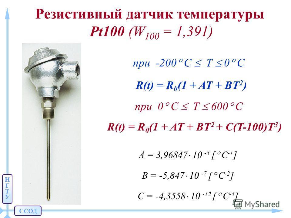 ССОД НГТУНГТУ Резистивный датчик температуры Pt100 (W 100 = 1,391) R(t) = R 0 (1 + AT + BT 2 ) при -200 C T 0 C при 0 C T 600 C R(t) = R 0 (1 + AT + BT 2 + C(T-100)T 3 ) A = 3,96847 10 -3 [ C -1 ] B = -5,847 10 -7 [ C -2 ] С = -4,3558 10 -12 [ C -4 ]