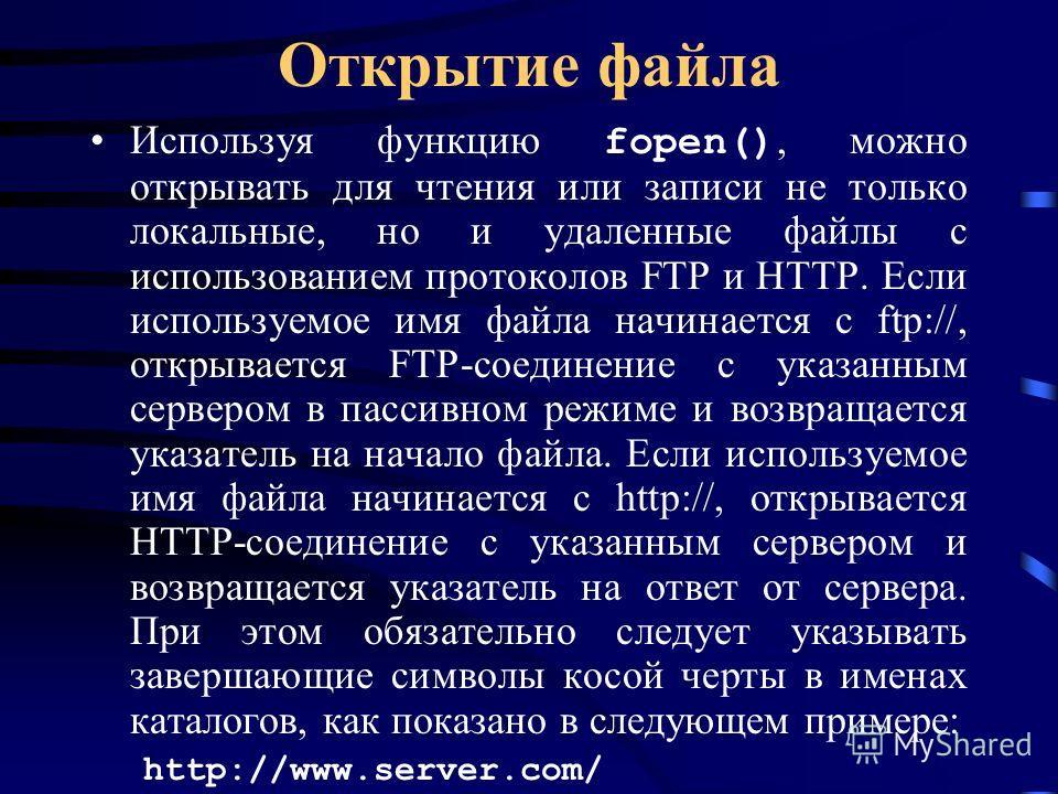 Открытие файла Используя функцию fopen(), можно открывать для чтения или записи не только локальные, но и удаленные файлы с использованием протоколов FTP и HTTP. Если используемое имя файла начинается с ftp://, открывается FTP-соединение с указанным