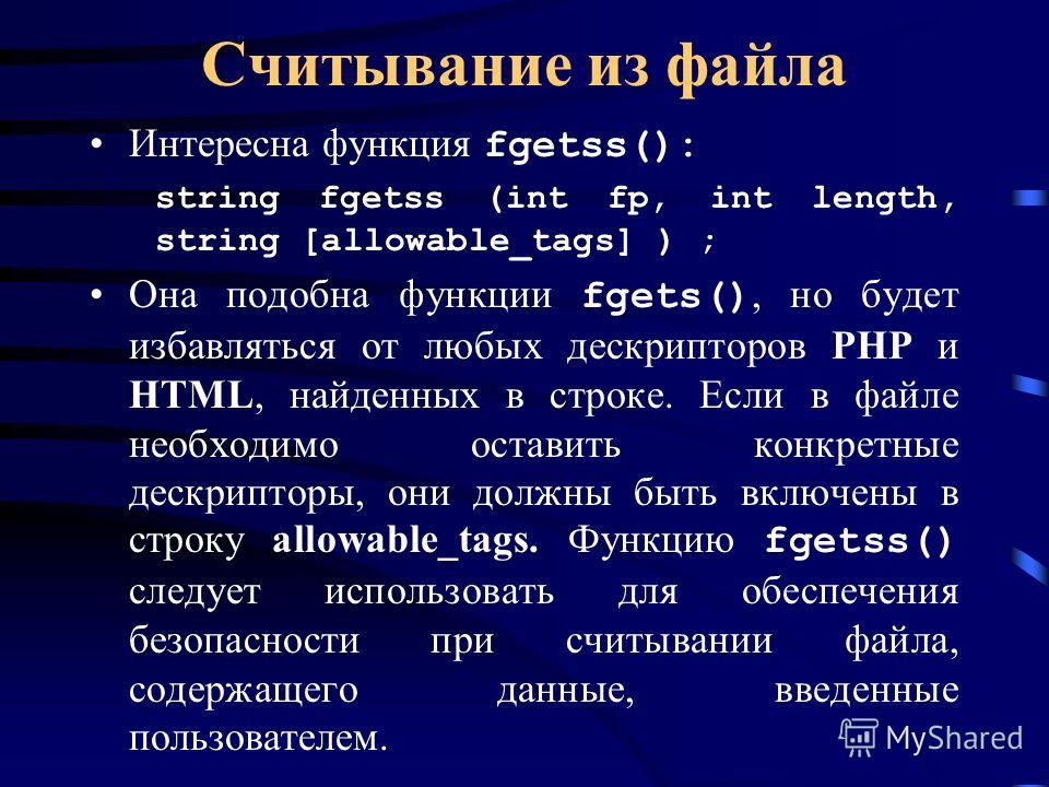 Считывание из файла Интересна функция fgetss(): string fgetss (int fp, int length, string [allowable_tags] ) ; Она подобна функции fgets(), но будет избавляться от любых дескрипторов РНР и HTML, найденных в строке. Если в файле необходимо оставить ко