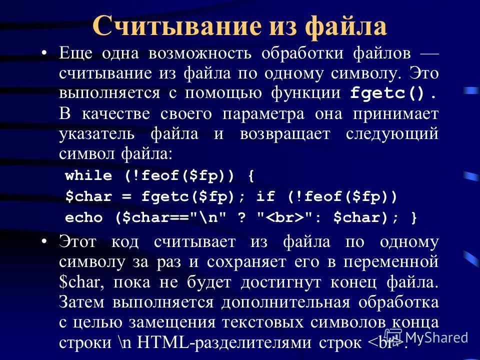 Считывание из файла Еще одна возможность обработки файлов считывание из файла по одному символу. Это выполняется с помощью функции fgetc(). В качестве своего параметра она принимает указатель файла и возвращает следующий символ файла: while (!feof($f