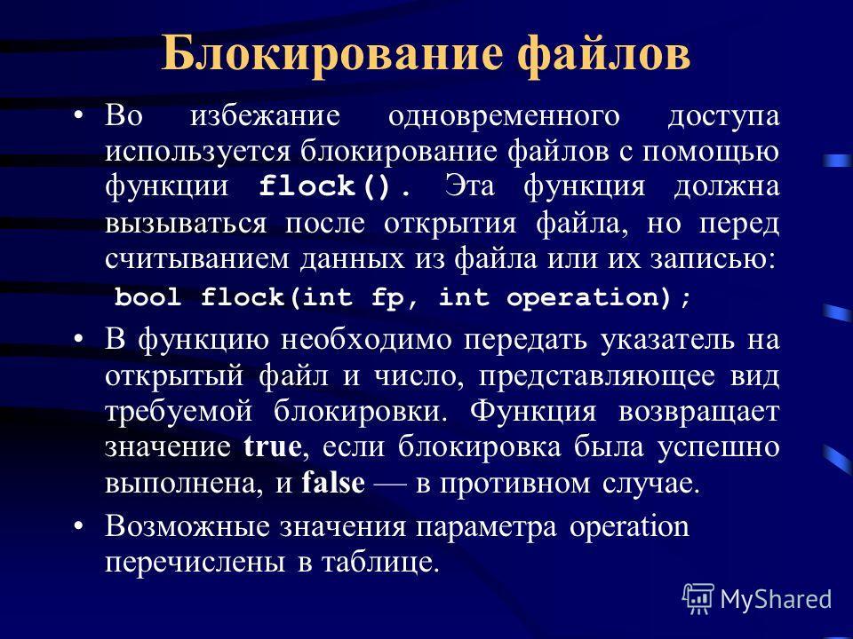 Блокирование файлов Во избежание одновременного доступа используется блокирование файлов с помощью функции flock(). Эта функция должна вызываться после открытия файла, но перед считыванием данных из файла или их записью: bool flock(int fp, int operat