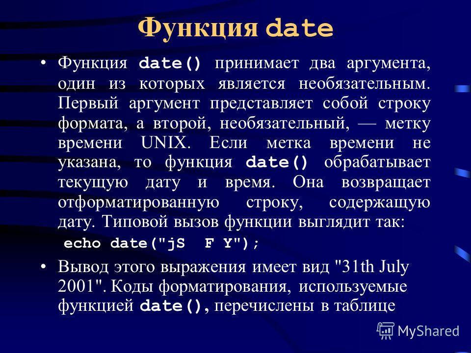 Функция date Функция date() принимает два аргумента, один из которых является необязательным. Первый аргумент представляет собой строку формата, а второй, необязательный, метку времени UNIX. Если метка времени не указана, то функция date() обрабатыва