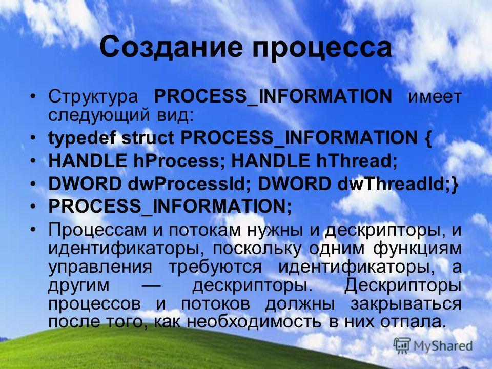 Создание процесса Структура PROCESS_INFORMATION имеет следующий вид: typedef struct PROCESS_INFORMATION { HANDLE hProcess; HANDLE hThread; DWORD dwProcessId; DWORD dwThreadld;} PROCESS_INFORMATION; Процессам и потокам нужны и дескрипторы, и идентифик