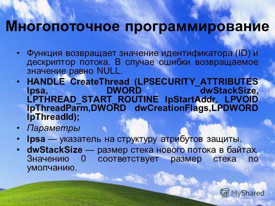 Многопоточное программирование Функция возвращает значение идентификатора (ID) и дескриптор потока. В случае ошибки возвращаемое значение равно NULL. HANDLE CreateThread (LPSECURITY_ATTRIBUTES lpsa, DWORD dwStackSize, LPTHREAD_START_ROUTINE lpStartAd