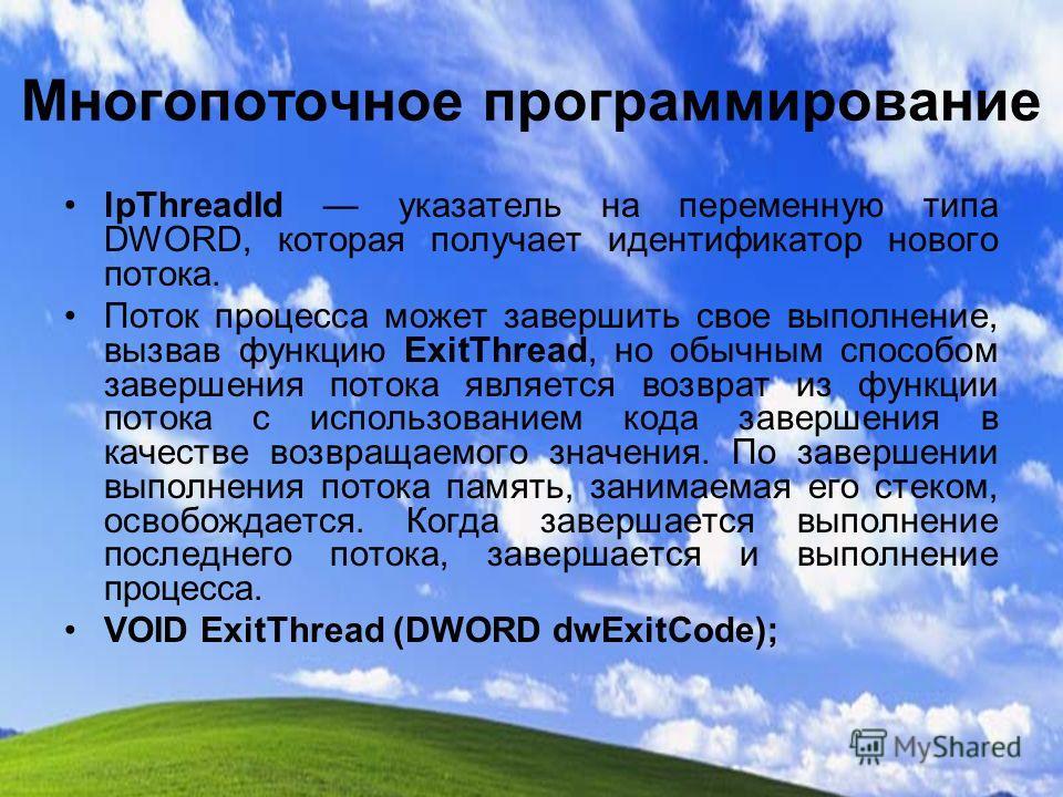 Многопоточное программирование lpThreadId указатель на переменную типа DWORD, которая получает идентификатор нового потока. Поток процесса может завершить свое выполнение, вызвав функцию ExitThread, но обычным способом завершения потока является возв
