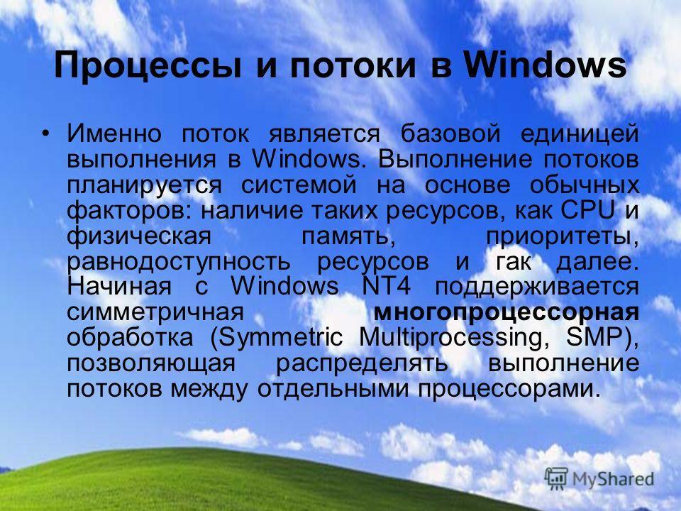 Процессы и потоки в Windows Именно поток является базовой единицей выполнения в Windows. Выполнение потоков планируется системой на основе обычных факторов: наличие таких ресурсов, как CPU и физическая память, приоритеты, равнодоступность ресурсов и