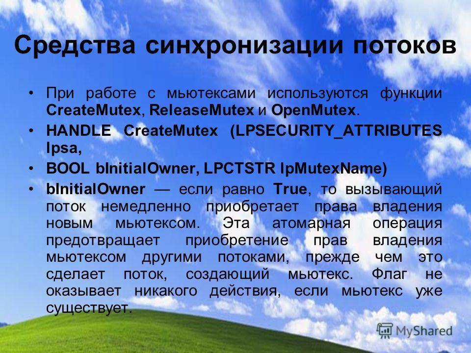 Средства синхронизации потоков При работе с мьютексами используются функции CreateMutex, ReleaseMutex и OpenMutex. HANDLE CreateMutex (LPSECURITY_ATTRIBUTES lpsa, BOOL bInitialOwner, LPCTSTR lpMutexName) bInitialOwner если равно True, то вызывающий п