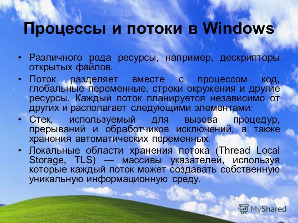 Процессы и потоки в Windows Различного рода ресурсы, например, дескрипторы открытых файлов. Поток разделяет вместе с процессом код, глобальные переменные, строки окружения и другие ресурсы. Каждый поток планируется независимо от других и располагает
