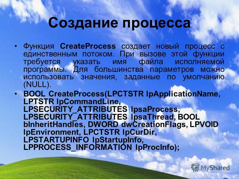 Создание процесса Функция CreateProcess создает новый процесс с единственным потоком. При вызове этой функции требуется указать имя файла исполняемой программы. Для большинства параметров можно использовать значения, заданные по умолчанию (NULL). BOO