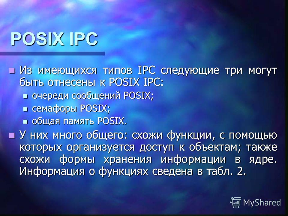 POSIX IPC Из имеющихся типов IPC следующие три могут быть отнесены к POSIX IPC: Из имеющихся типов IPC следующие три могут быть отнесены к POSIX IPC: очереди сообщений POSIX; очереди сообщений POSIX; семафоры POSIX; семафоры POSIX; общая память POSIX