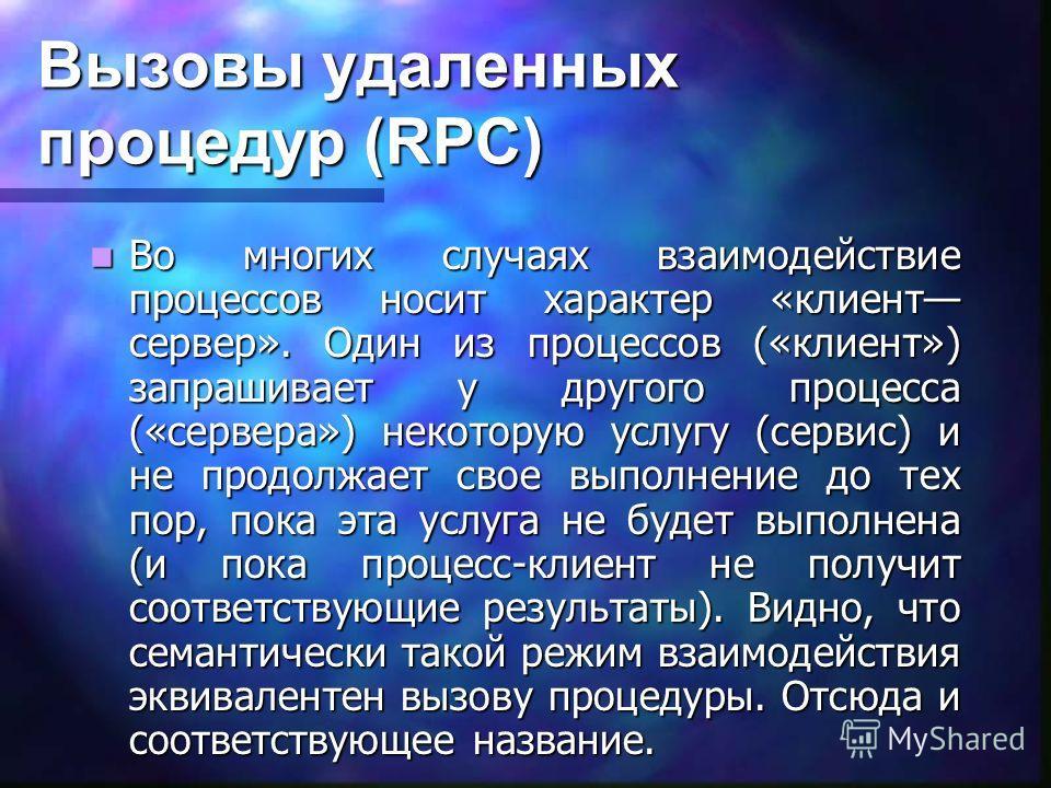 Вызовы удаленных процедур (RPC) Во многих случаях взаимодействие процессов носит характер «клиент сервер». Один из процессов («клиент») запрашивает у другого процесса («сервера») некоторую услугу (сервис) и не продолжает свое выполнение до тех пор, п