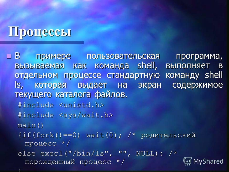 Процессы В примере пользовательская программа, вызываемая как команда shell, выполняет в отдельном процессе стандартную команду shell ls, которая выдает на экран содержимое текущего каталога файлов. В примере пользовательская программа, вызываемая ка