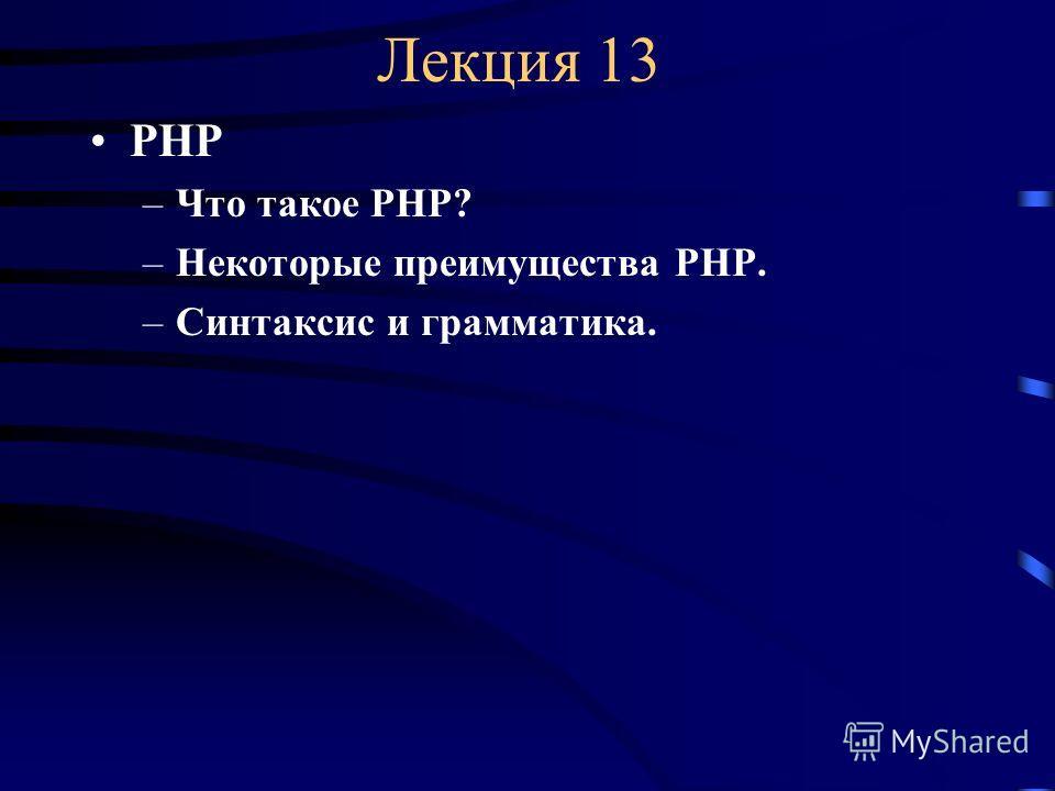 Лекция 13 РНР –Что такое РНР? –Некоторые преимущества РНР. –Синтаксис и грамматика.