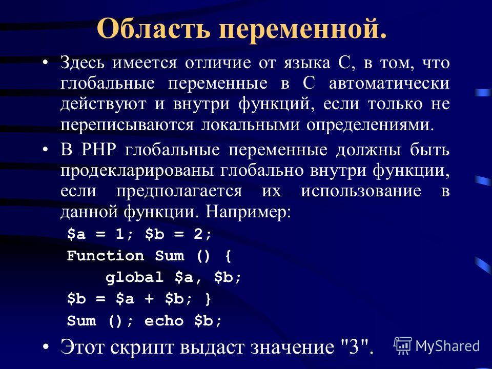 Область переменной. Здесь имеется отличие от языка C, в том, что глобальные переменные в C автоматически действуют и внутри функций, если только не переписываются локальными определениями. В PHP глобальные переменные должны быть продекларированы глоб