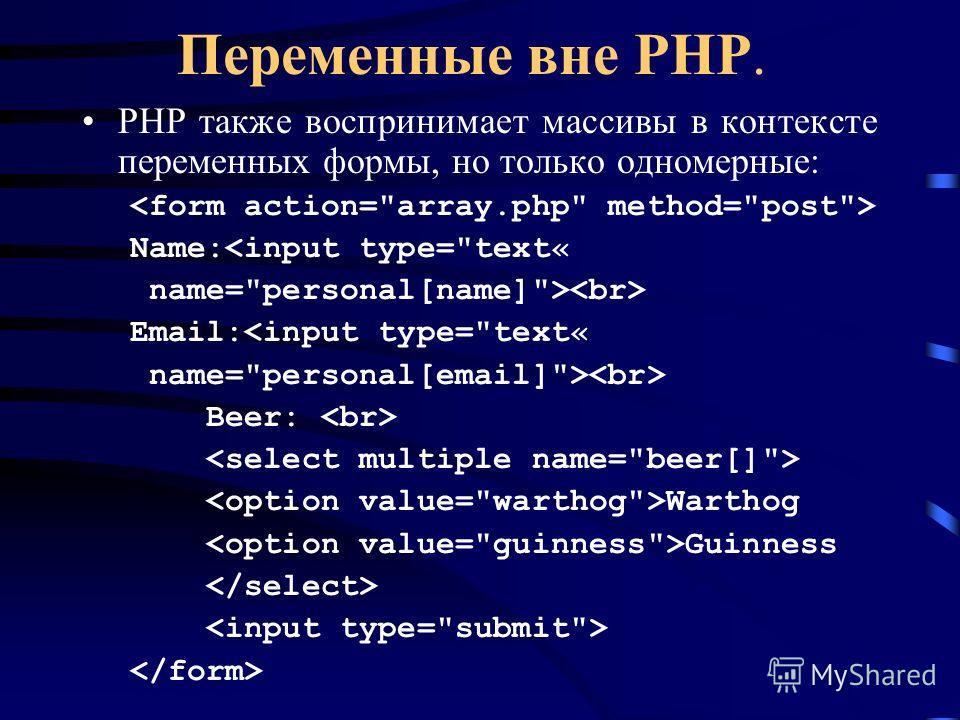 Переменные вне PHP. PHP также воспринимает массивы в контексте переменных формы, но только одномерные: Name: Beer: Warthog Guinness