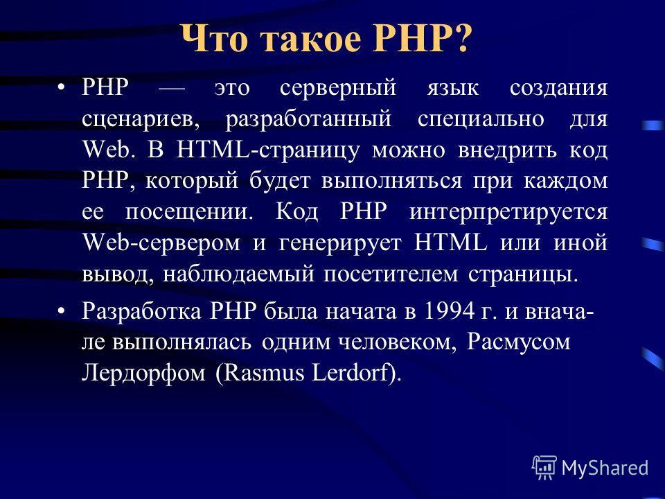 Что такое РНР? РНР это серверный язык создания сценариев, разработанный специально для Web. В HTML-страницу можно внедрить код РНР, который будет выполняться при каждом ее посещении. Код РНР интерпретируется Web-сервером и генерирует HTML или иной вы