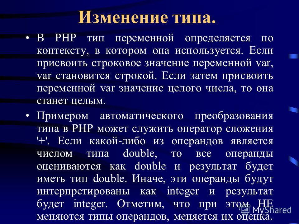 Изменение типа. В PHP тип переменной определяется по контексту, в котором она используется. Если присвоить строковое значение переменной var, var становится строкой. Если затем присвоить переменной var значение целого числа, то она станет целым. Прим
