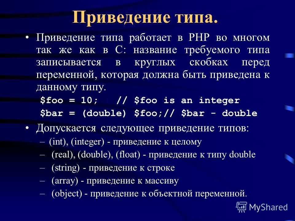 Приведение типа. Приведение типа работает в PHP во многом так же как в C: название требуемого типа записывается в круглых скобках перед переменной, которая должна быть приведена к данному типу. $foo = 10; // $foo is an integer $bar = (double) $foo;//