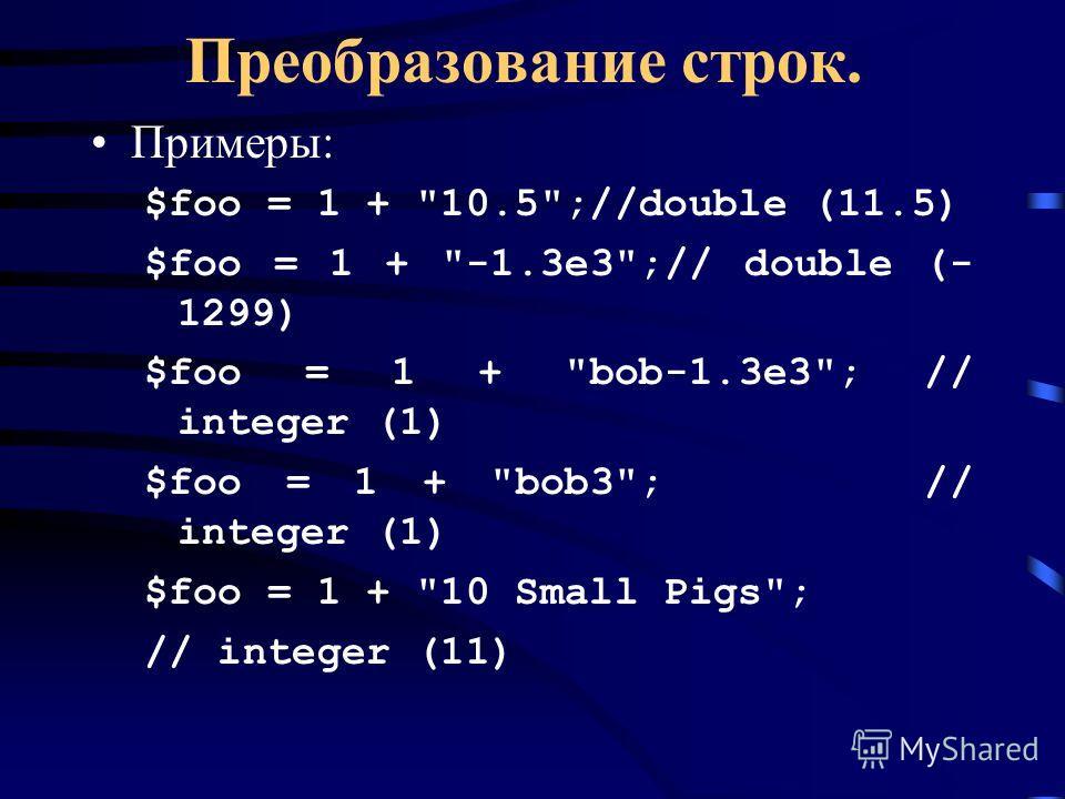 Преобразование строк. Примеры: $foo = 1 + 10.5;//double (11.5) $foo = 1 + -1.3e3;// double (- 1299) $foo = 1 + bob-1.3e3; // integer (1) $foo = 1 + bob3; // integer (1) $foo = 1 + 10 Small Pigs; // integer (11)