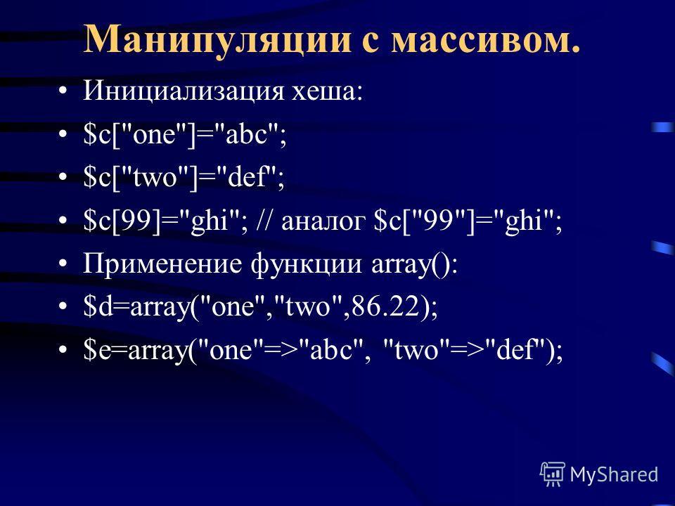 Манипуляции с массивом. Инициализация хеша: $c[one]=abc; $c[two]=def; $c[99]=ghi; // аналог $c[99]=ghi; Применение функции array(): $d=array(one,two,86.22); $e=array(one=>abc, two=>def);