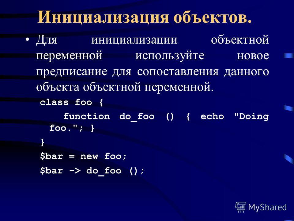 Инициализация объектов. Для инициализации объектной переменной используйте новое предписание для сопоставления данного объекта объектной переменной. class foo { function do_foo () { echo Doing foo.; } } $bar = new foo; $bar -> do_foo ();