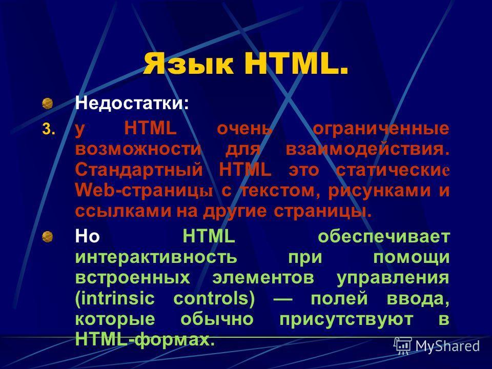 Язык HTML. Недостатки: 3. у HTML очень ограниченные возможности для взаимодействия. Стандартный HTML это статически е Web-страниц ы с текстом, рисунками и ссылками на другие страницы. Но HTML обеспечивает интерактивность при помощи встроенных элемент