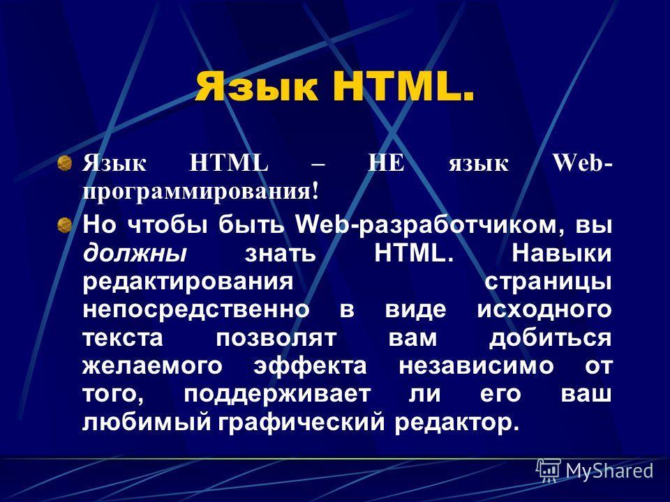 Язык HTML. Язык HTML – НЕ язык Web- программирования! Но чтобы быть Web-разработчиком, вы должны знать HTML. Навыки редактирования страницы непосредственно в виде исходного текста позволят вам добиться желаемого эффекта независимо от того, поддержива