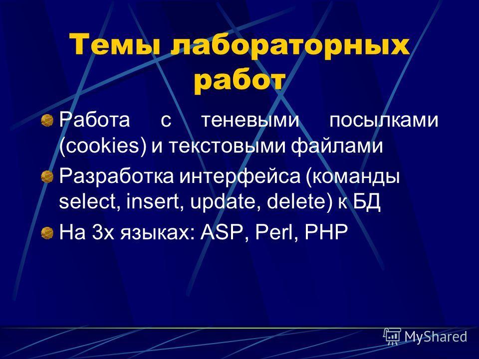 Темы лабораторных работ Работа с теневыми посылками (cookies) и текстовыми файлами Разработка интерфейса (команды select, insert, update, delete) к БД На 3х языках: ASP, Perl, PHP