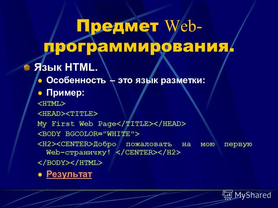 Предмет Web- программирования. Язык HTML. Особенность – это язык разметки: Пример: My First Web Page Добро пожаловать на мою первую Web-страничку! Результат
