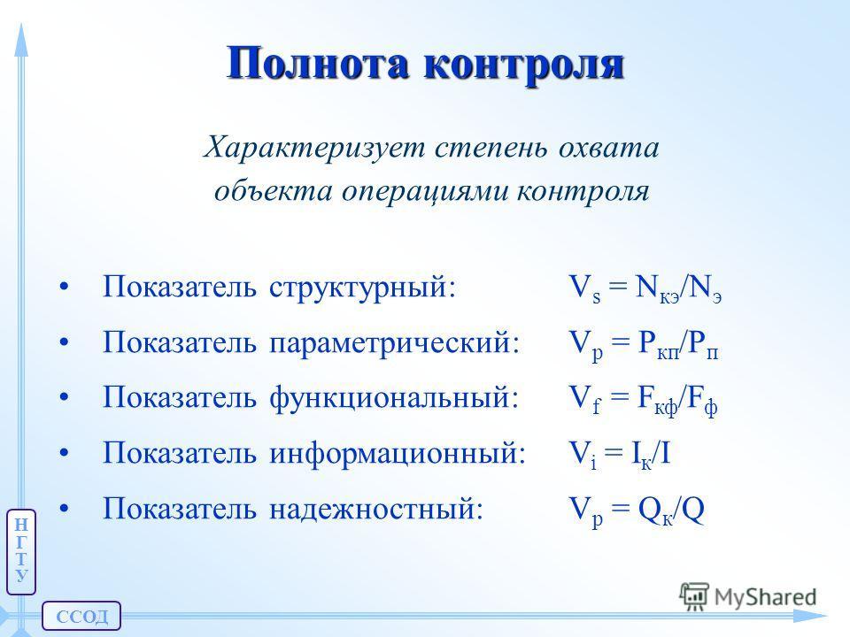 ССОД НГТУНГТУ Полнота контроля Характеризует степень охвата объекта операциями контроля Показатель структурный: V s = N кэ /N э Показатель параметрический: V p = P кп /P п Показатель функциональный: V f = F кф /F ф Показатель информационный: V i = I