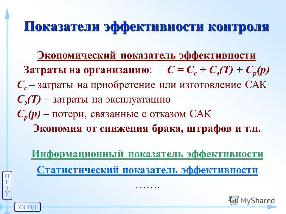 ССОД НГТУНГТУ Показатели эффективности контроля Экономический показатель эффективности Затраты на организацию: C = Cc Cc + C э (T) + C р (p) Cc Cc – затраты на приобретение или изготовление САК C э (T) – затраты на эксплуатацию C р (p) – потери, связ