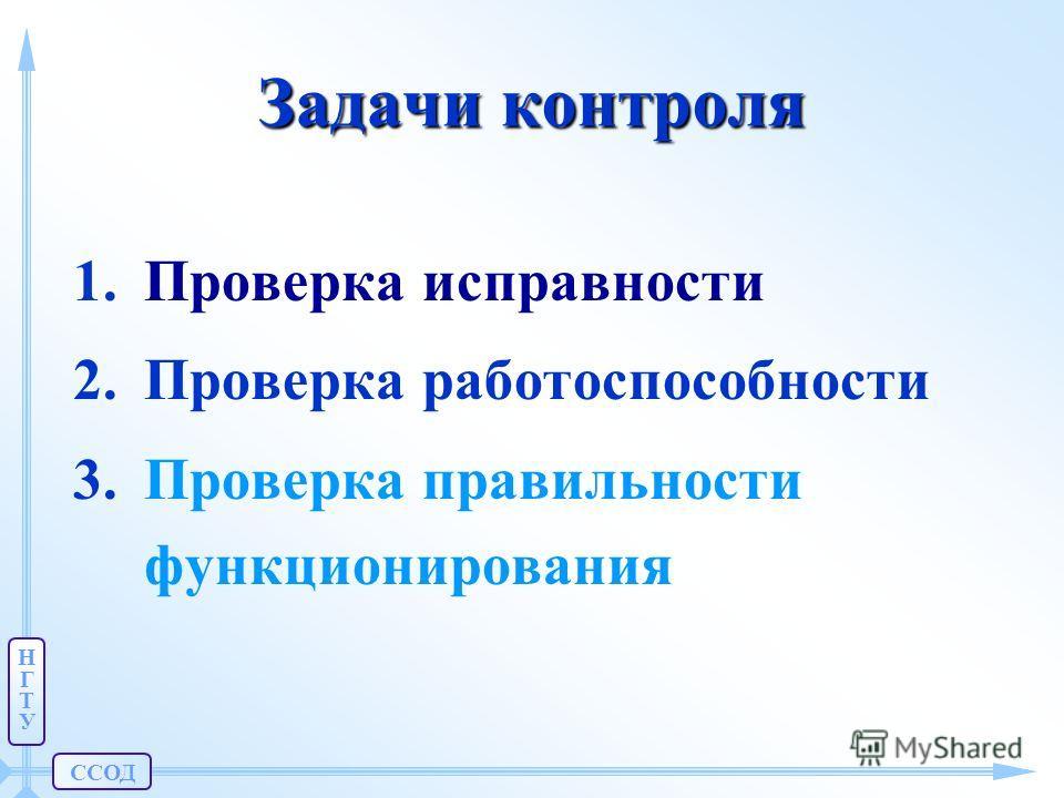 ССОД НГТУНГТУ Задачи контроля 1.Проверка исправности 2.Проверка работоспособности 3.Проверка правильности функционирования