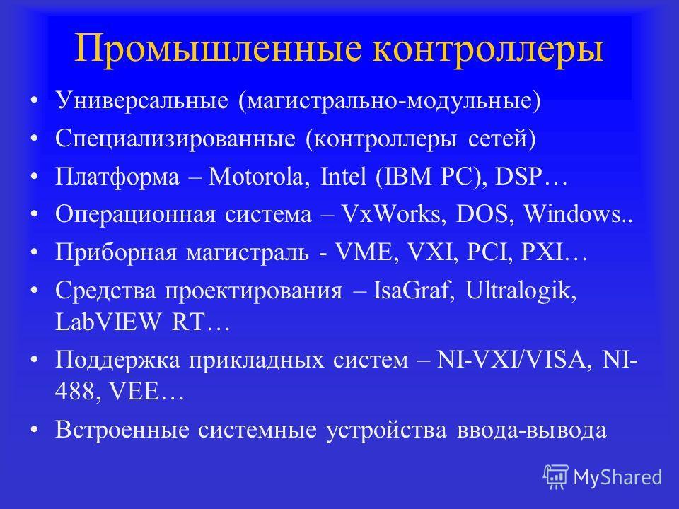 Промышленные контроллеры Универсальные (магистрально-модульные) Специализированные (контроллеры сетей) Платформа – Motorola, Intel (IBM PC), DSP… Операционная система – VxWorks, DOS, Windows.. Приборная магистраль - VME, VXI, PCI, PXI… Средства проек