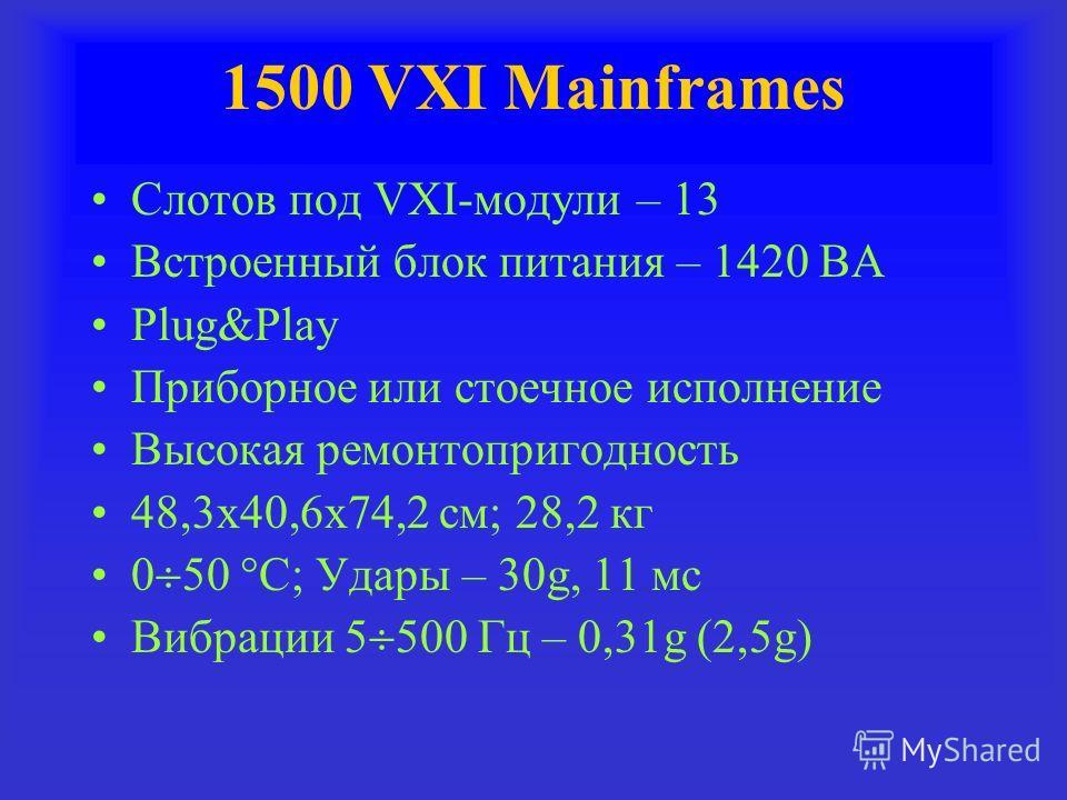 Слотов под VXI-модули – 13 Встроенный блок питания – 1420 ВА Plug&Play Приборное или стоечное исполнение Высокая ремонтопригодность 48,3х40,6х74,2 см; 28,2 кг 0 50 С; Удары – 30g, 11 мс Вибрации 5 500 Гц – 0,31g (2,5g)