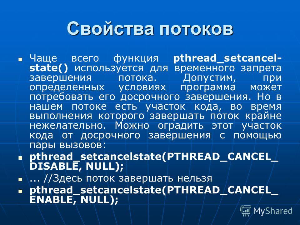 Свойства потоков Чаще всего функция pthread_setcancel- state() используется для временного запрета завершения потока. Допустим, при определенных условиях программа может потребовать его досрочного завершения. Но в нашем потоке есть участок кода, во в