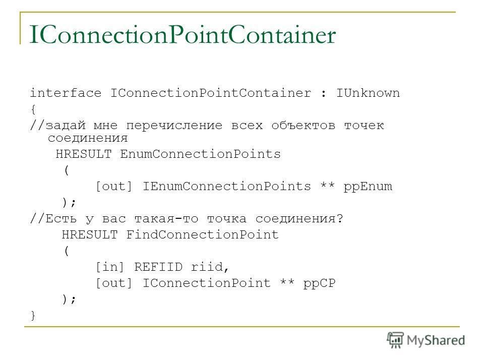 IConnectionPointContainer interface IConnectionPointContainer : IUnknown { //задай мне перечисление всех объектов точек соединения HRESULT EnumConnectionPoints ( [out] IEnumConnectionPoints ** ppEnum ); //Есть у вас такая-то точка соединения? HRESULT
