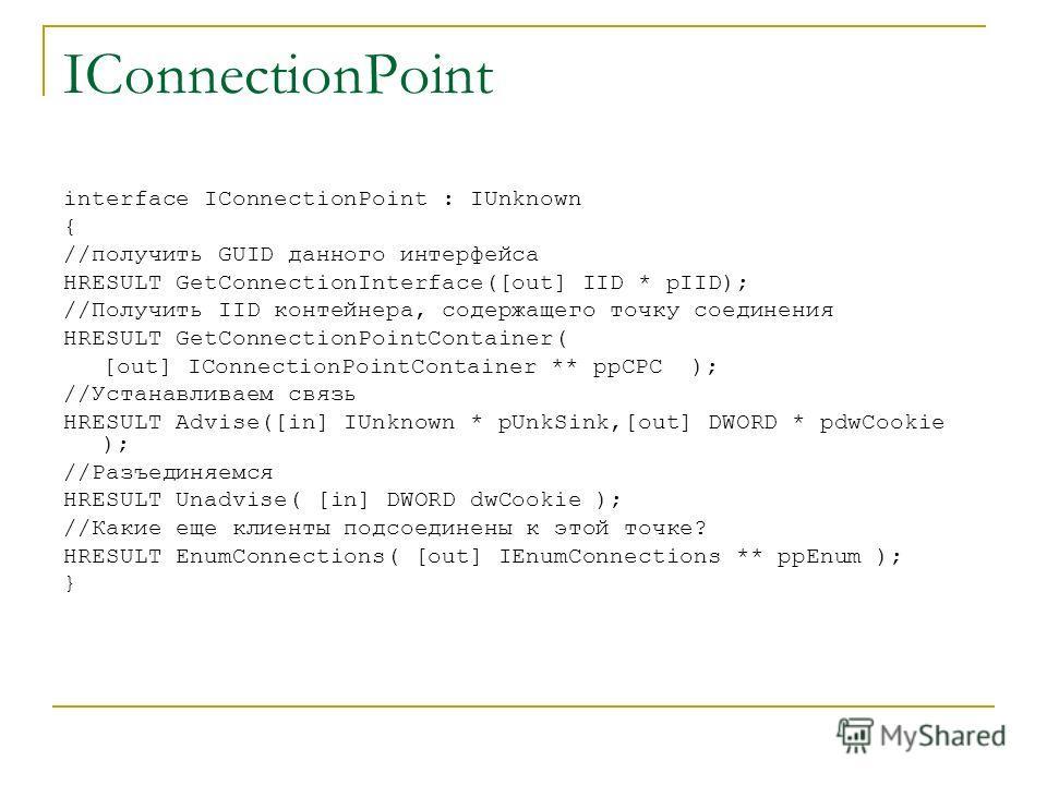 IConnectionPoint interface IConnectionPoint : IUnknown { //получить GUID данного интерфейса HRESULT GetConnectionInterface([out] IID * pIID); //Получить IID контейнера, содержащего точку соединения HRESULT GetConnectionPointContainer( [out] IConnecti