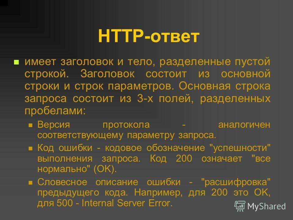 HTTP-ответ имеет заголовок и тело, разделенные пустой строкой. Заголовок состоит из основной строки и строк параметров. Основная строка запроса состоит из 3-х полей, разделенных пробелами: Версия протокола - аналогичен соответствующему параметру запр