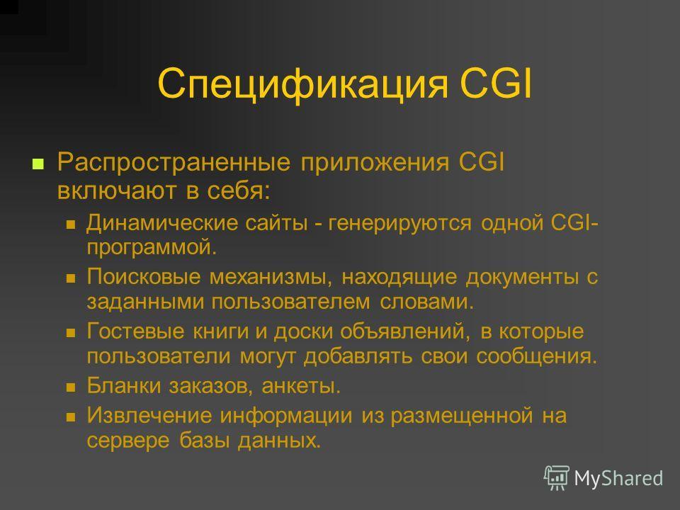 Спецификация CGI Распространенные приложения CGI включают в себя: Динамические сайты - генерируются одной CGI- программой. Поисковые механизмы, находящие документы с заданными пользователем словами. Гостевые книги и доски объявлений, в которые пользо