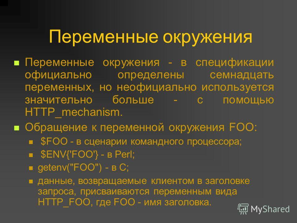 Переменные окружения Переменные окружения - в спецификации официально определены семнадцать переменных, но неофициально используется значительно больше - с помощью HTTP_mechanism. Обращение к переменной окружения FOO: $FOO - в сценарии командного про
