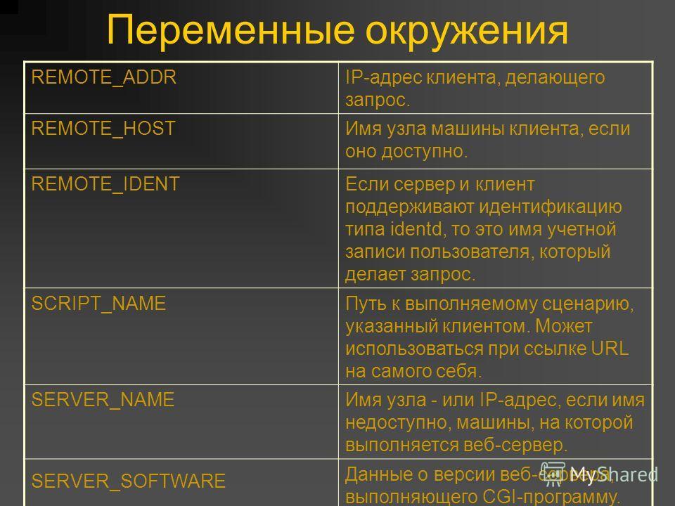 Переменные окружения REMOTE_ADDRIP-адрес клиента, делающего запрос. REMOTE_HOSTИмя узла машины клиента, если оно доступно. REMOTE_IDENTЕсли сервер и клиент поддерживают идентификацию типа identd, то это имя учетной записи пользователя, который делает